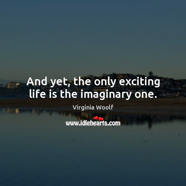 Image, And yet, the only exciting life is the imaginary one.