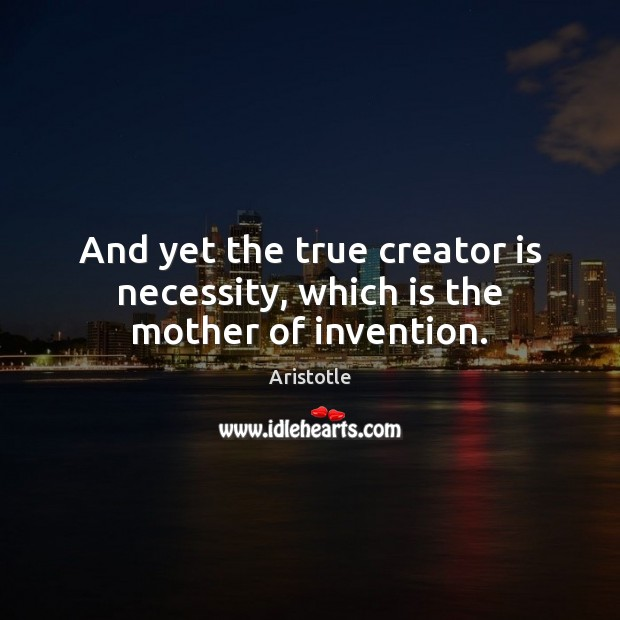 Image, And yet the true creator is necessity, which is the mother of invention.