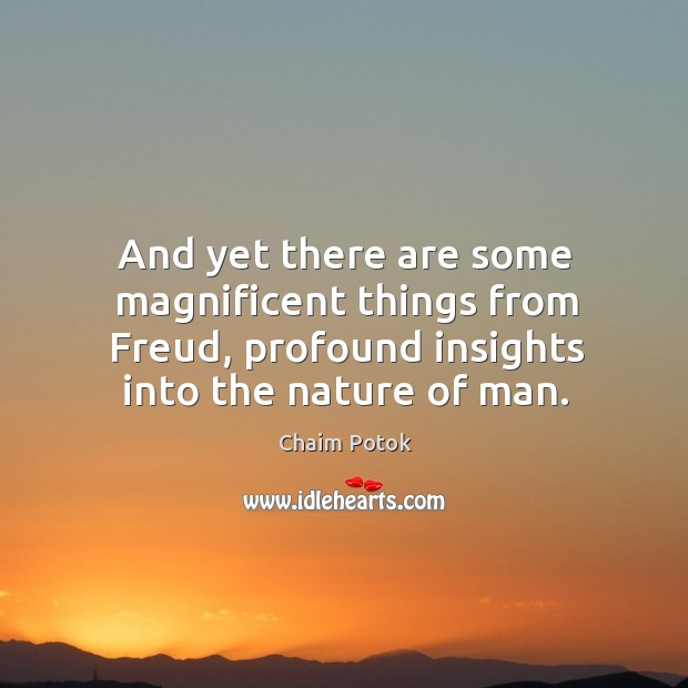 And yet there are some magnificent things from freud, profound insights into the nature of man. Chaim Potok Picture Quote