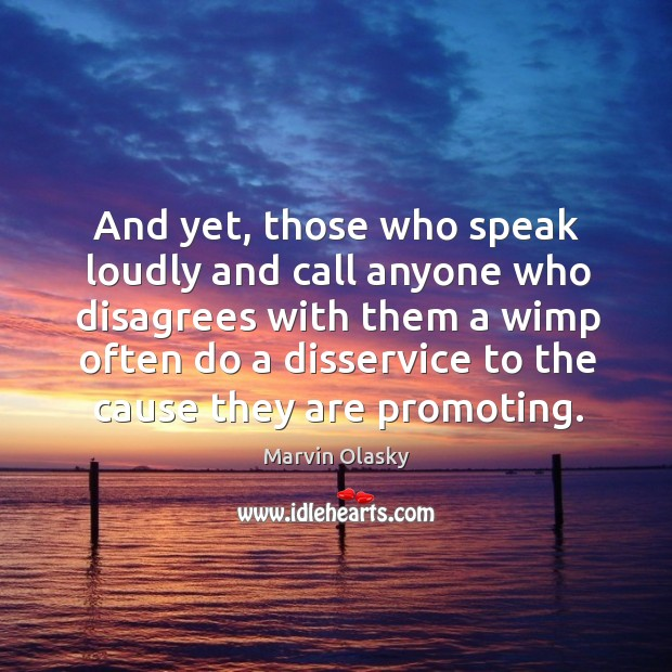 And yet, those who speak loudly and call anyone who disagrees with them a wimp often do Marvin Olasky Picture Quote