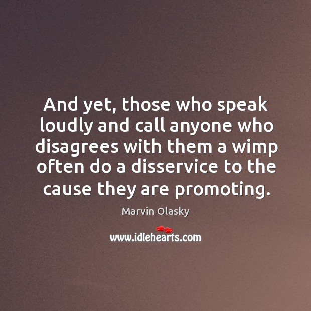 And yet, those who speak loudly and call anyone who disagrees with Marvin Olasky Picture Quote