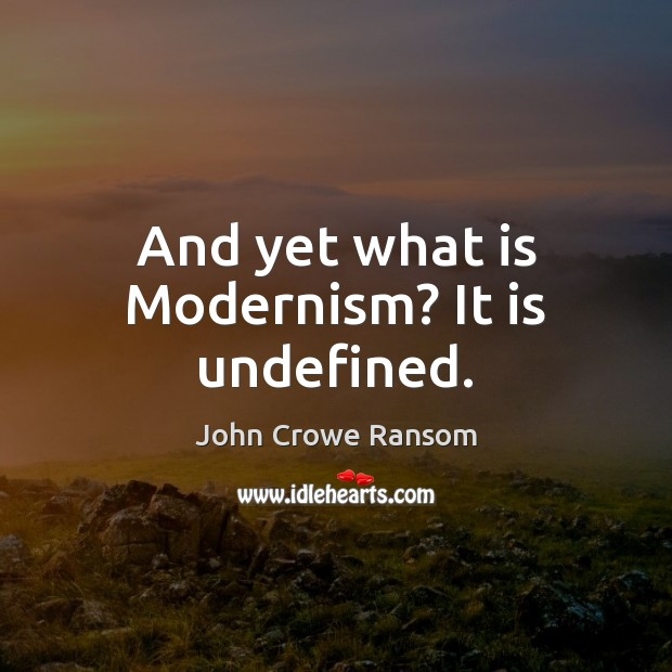And yet what is Modernism? It is undefined. Image