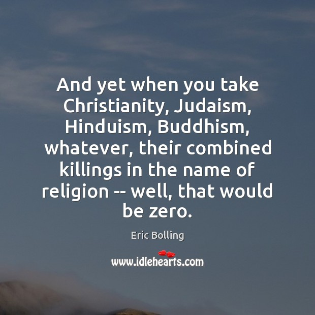 And yet when you take Christianity, Judaism, Hinduism, Buddhism, whatever, their combined Image