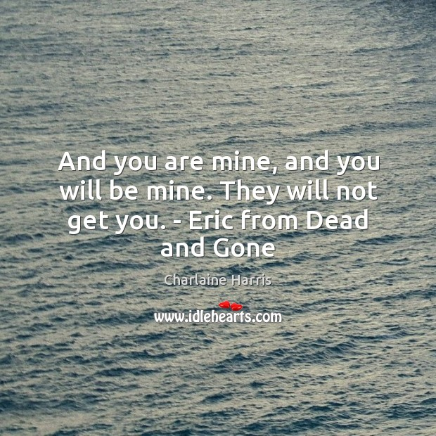 And you are mine, and you will be mine. They will not get you. – Eric from Dead and Gone Image