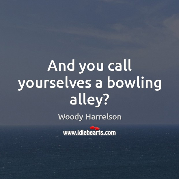 Image, And you call yourselves a bowling alley?
