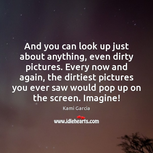 And you can look up just about anything, even dirty pictures. Every Kami Garcia Picture Quote