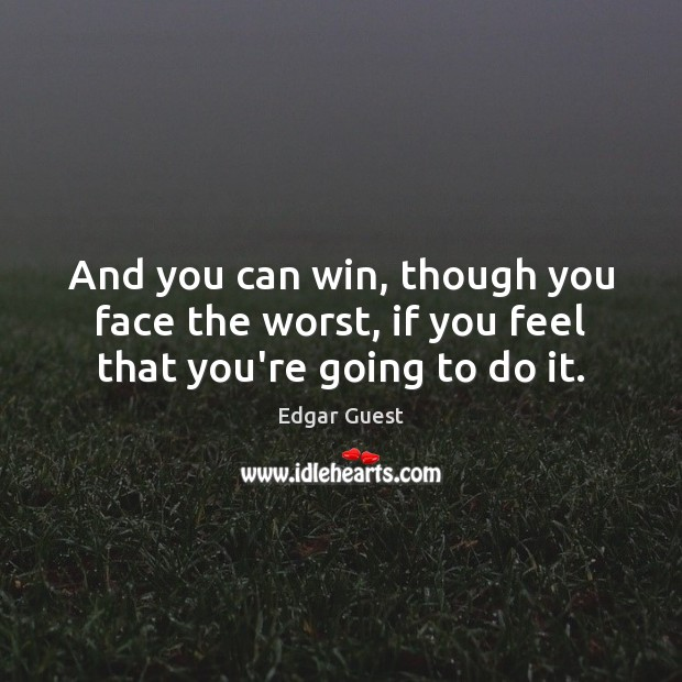 And you can win, though you face the worst, if you feel that you're going to do it. Edgar Guest Picture Quote
