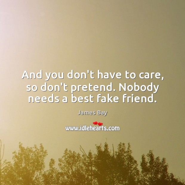 And you don't have to care, so don't pretend. Nobody needs a best fake friend. Pretend Quotes Image