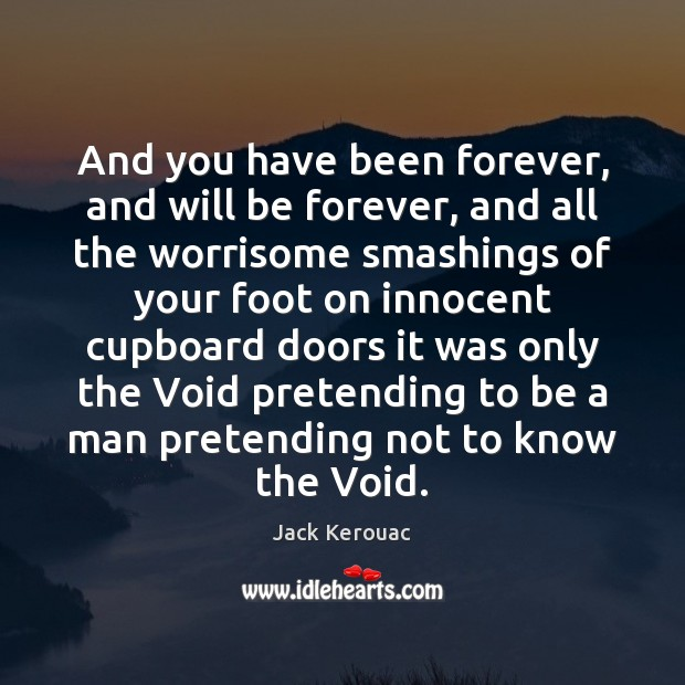 And you have been forever, and will be forever, and all the Jack Kerouac Picture Quote