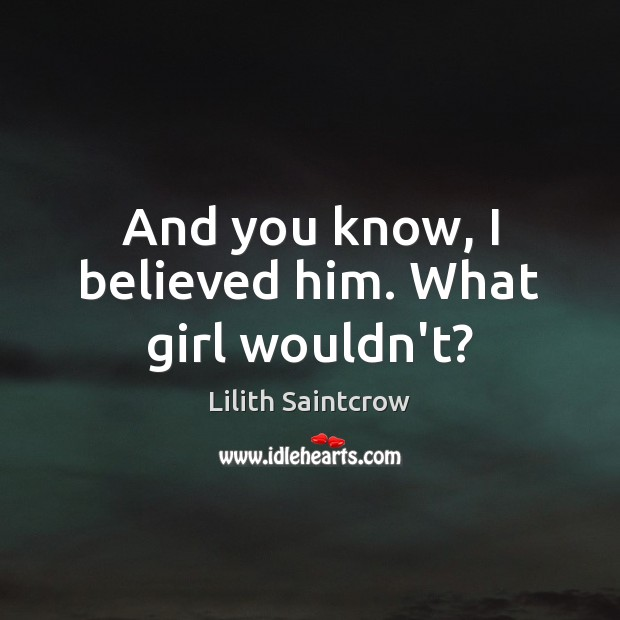 And you know, I believed him. What girl wouldn't? Image