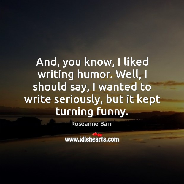 And, you know, I liked writing humor. Well, I should say, I Roseanne Barr Picture Quote