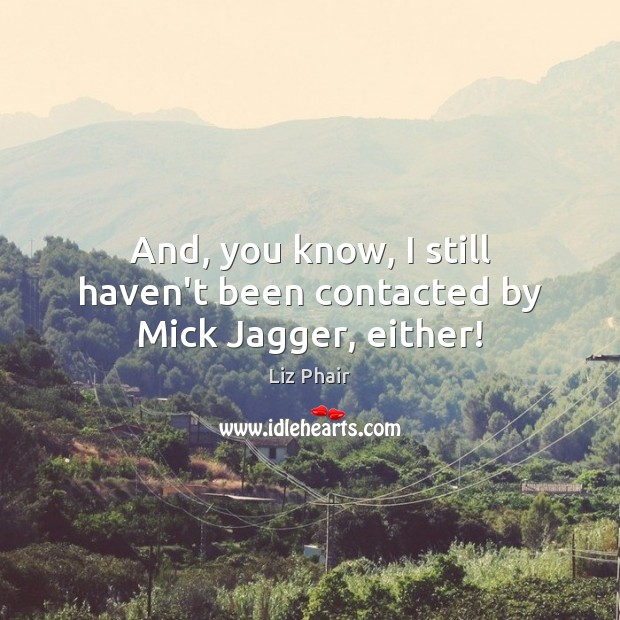 And, you know, I still haven't been contacted by Mick Jagger, either! Liz Phair Picture Quote