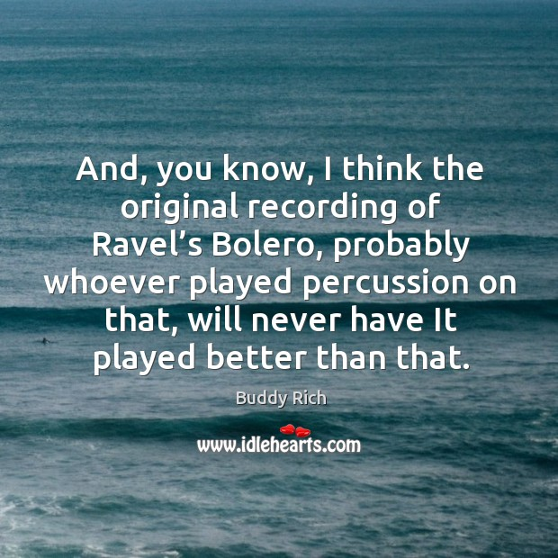 And, you know, I think the original recording of ravel's bolero, probably whoever played Image