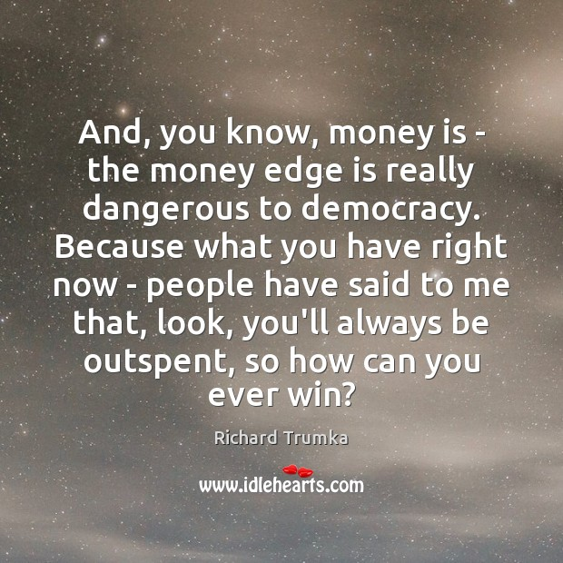 And, you know, money is – the money edge is really dangerous Richard Trumka Picture Quote