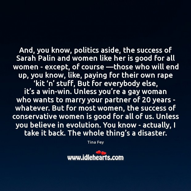 And, you know, politics aside, the success of Sarah Palin and women Tina Fey Picture Quote