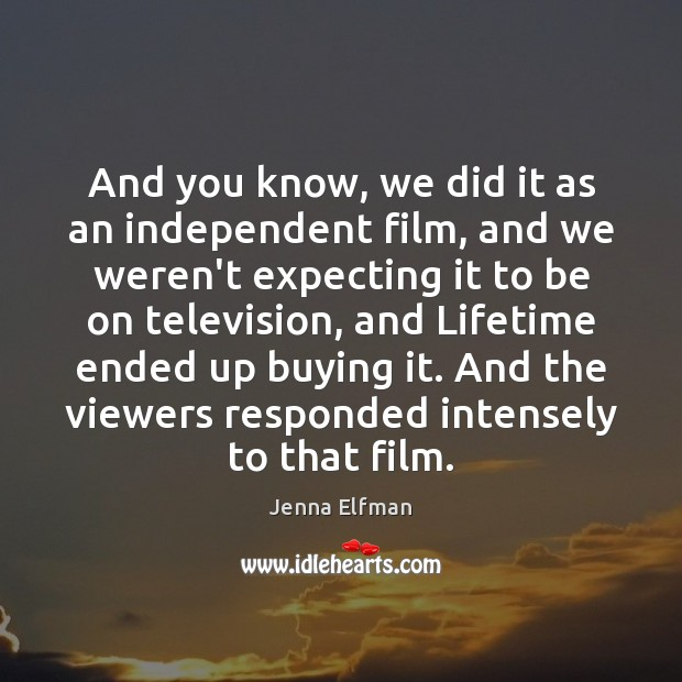 And you know, we did it as an independent film, and we Image
