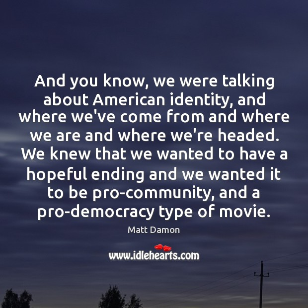 And you know, we were talking about American identity, and where we've Matt Damon Picture Quote