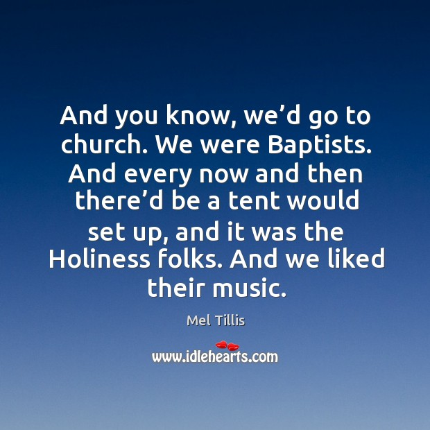 And you know, we'd go to church. We were baptists. And every now and then there'd be a tent Image