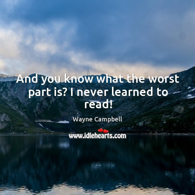 And you know what the worst part is? I never learned to read! Image