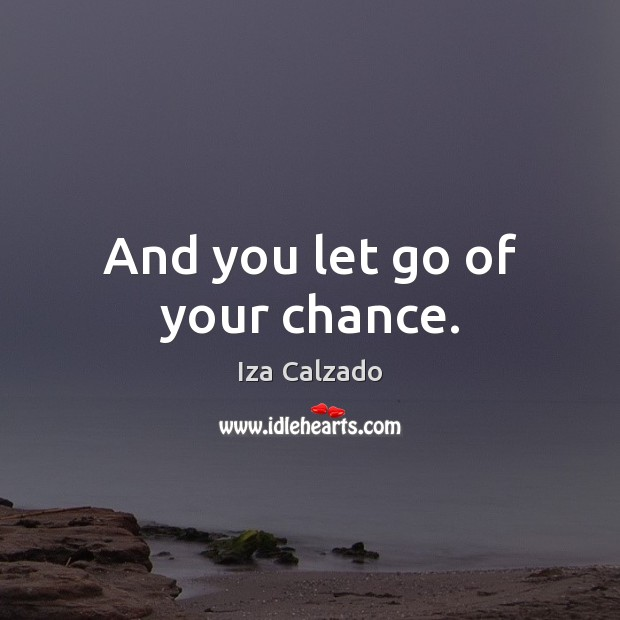 And you let go of your chance. Image