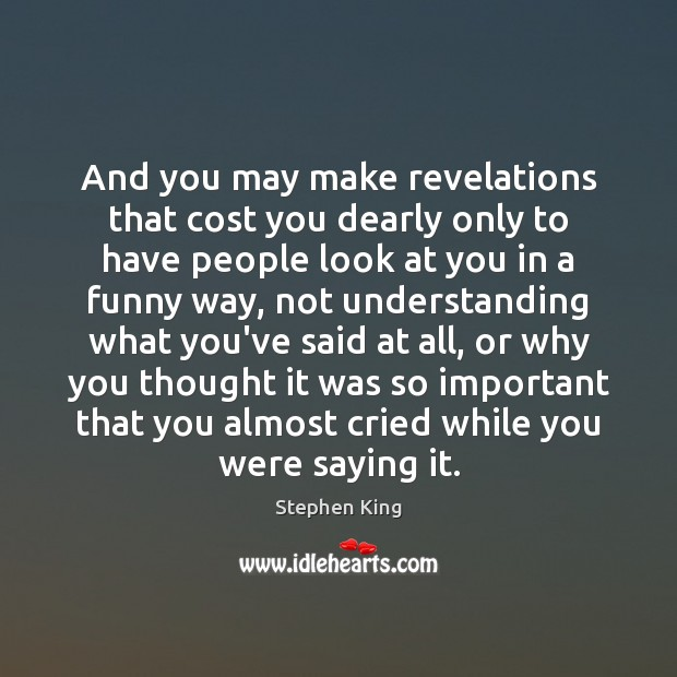 And you may make revelations that cost you dearly only to have Image