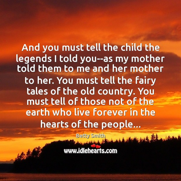 And you must tell the child the legends I told you–as my Betty Smith Picture Quote