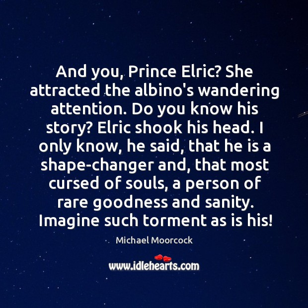 And you, Prince Elric? She attracted the albino's wandering attention. Do you Michael Moorcock Picture Quote