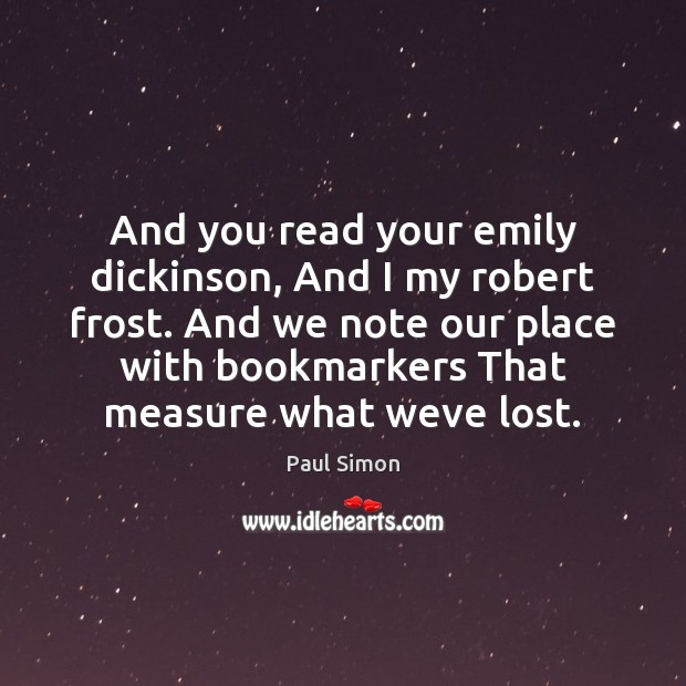 And you read your emily dickinson, And I my robert frost. And Image