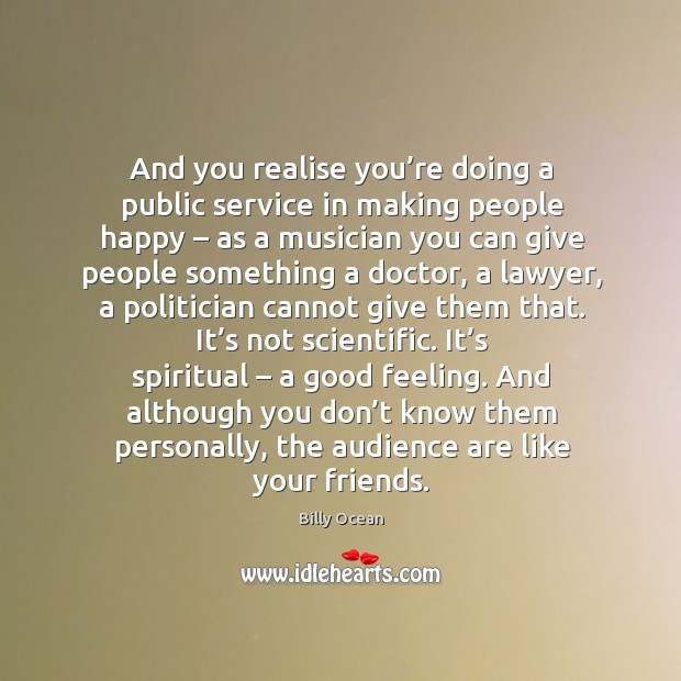 Image, And you realise you're doing a public service in making people happy – as a musician