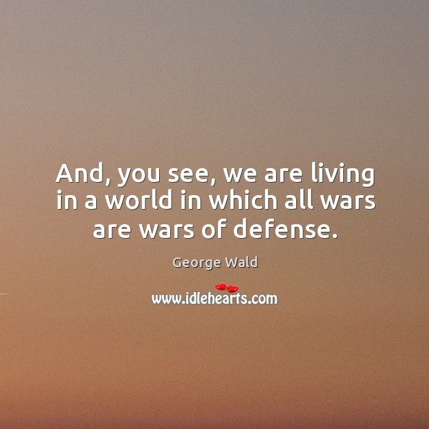 And, you see, we are living in a world in which all wars are wars of defense. Image