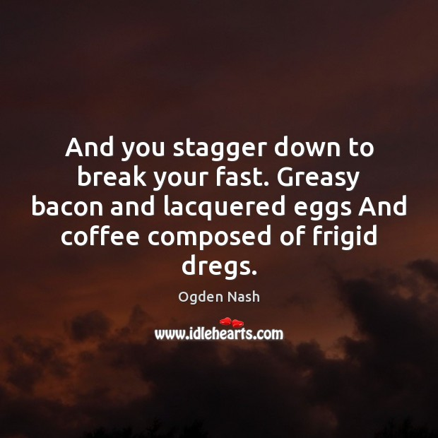 And you stagger down to break your fast. Greasy bacon and lacquered Coffee Quotes Image