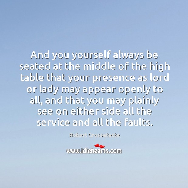 And you yourself always be seated at the middle of the high table that your presence Robert Grosseteste Picture Quote