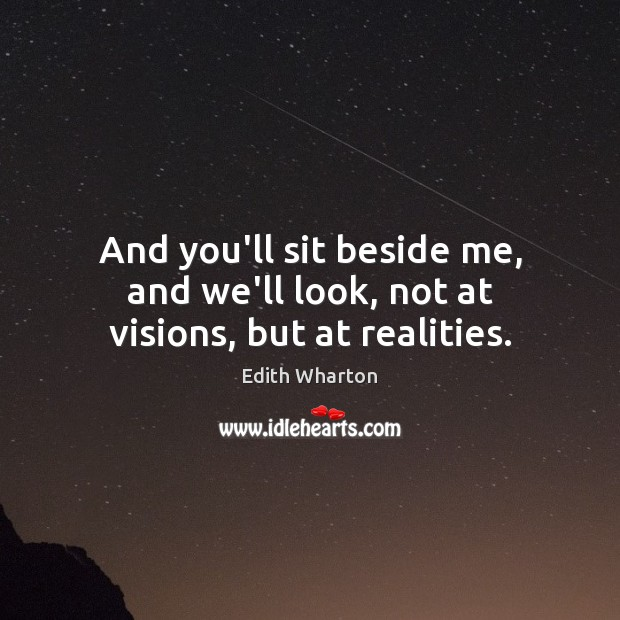 And you'll sit beside me, and we'll look, not at visions, but at realities. Image