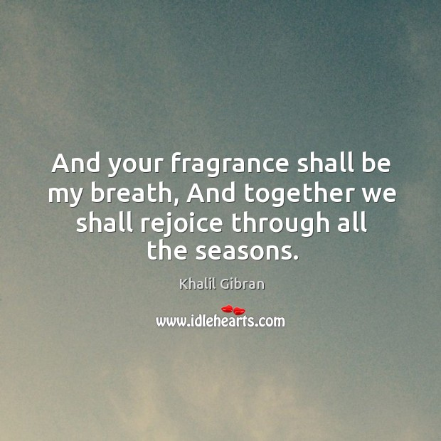 And your fragrance shall be my breath, And together we shall rejoice Image
