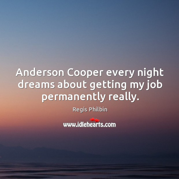 Anderson cooper every night dreams about getting my job permanently really. Image