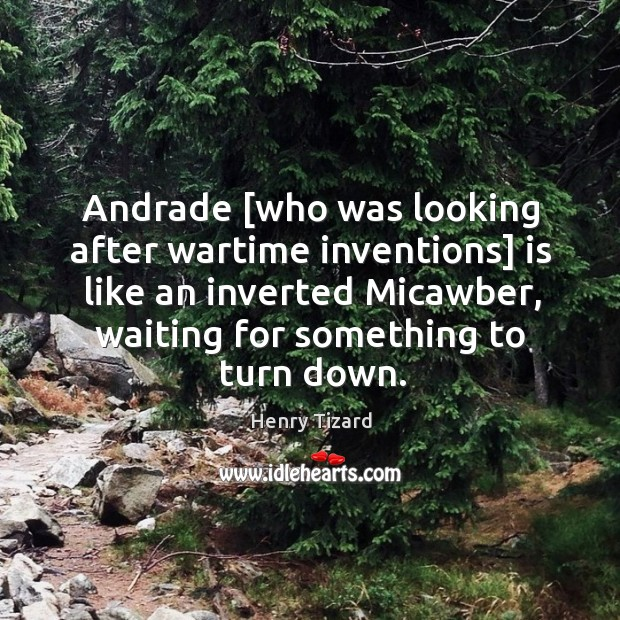 Andrade [who was looking after wartime inventions] is like an inverted Micawber, Image