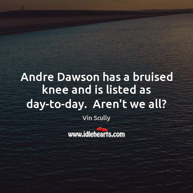 Andre Dawson has a bruised knee and is listed as day-to-day.  Aren't we all? Vin Scully Picture Quote