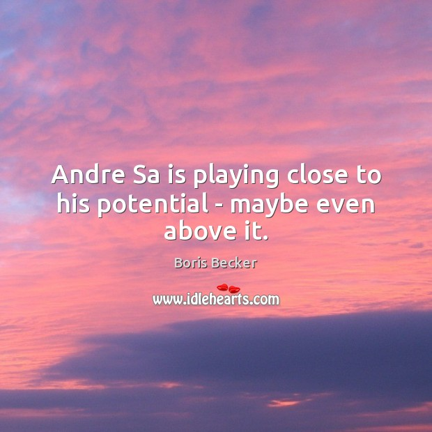 Andre Sa is playing close to his potential – maybe even above it. Boris Becker Picture Quote
