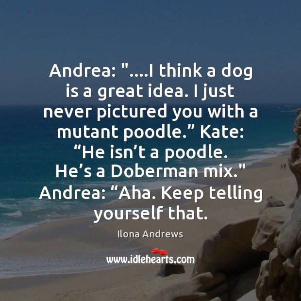 """Andrea: """"….I think a dog is a great idea. I just never Ilona Andrews Picture Quote"""