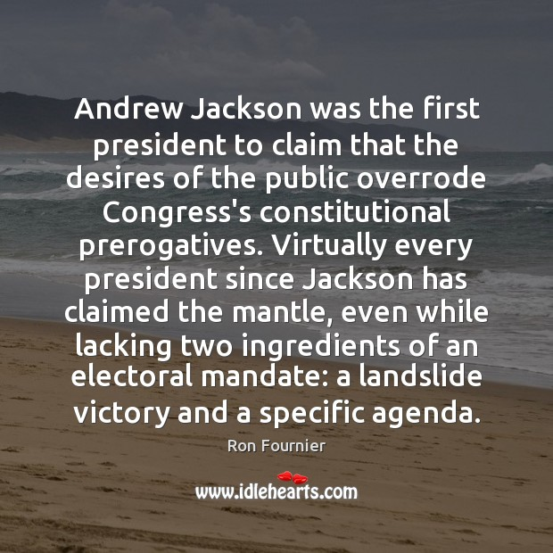 Andrew Jackson was the first president to claim that the desires of Ron Fournier Picture Quote
