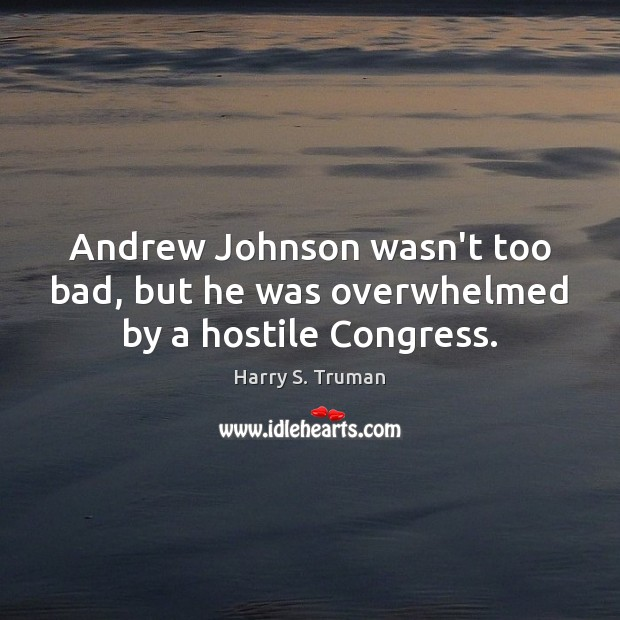 Andrew Johnson wasn't too bad, but he was overwhelmed by a hostile Congress. Image