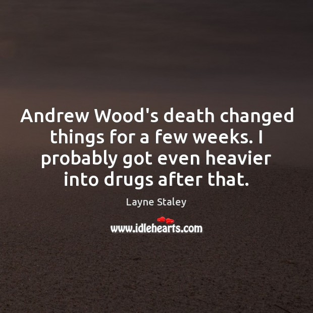 Andrew Wood's death changed things for a few weeks. I probably got Layne Staley Picture Quote