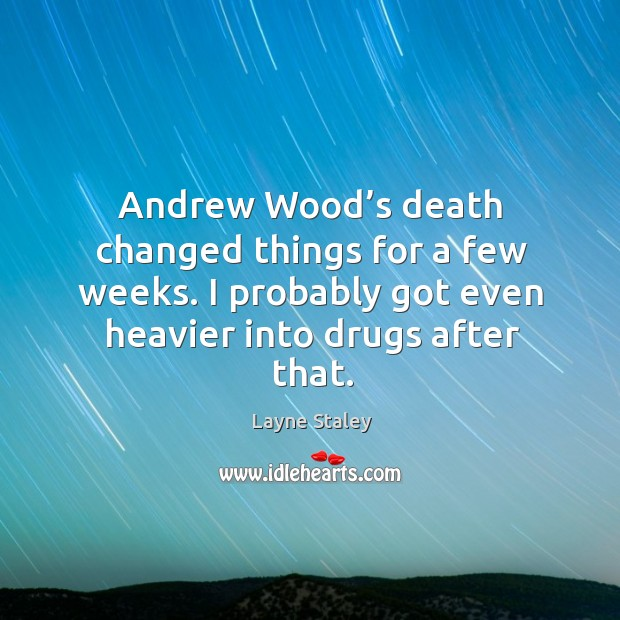 Andrew wood's death changed things for a few weeks. I probably got even heavier into drugs after that. Layne Staley Picture Quote
