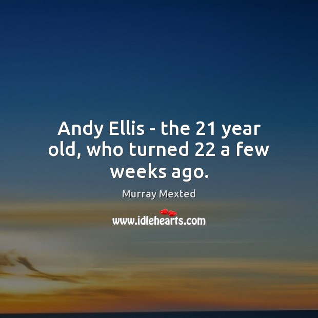 Image, Andy Ellis – the 21 year old, who turned 22 a few weeks ago.