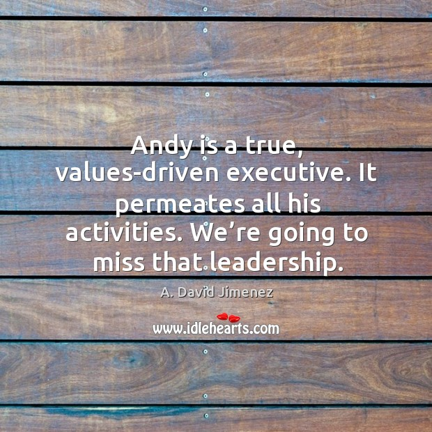 Image, Andy is a true, values-driven executive. It permeates all his activities. We're going to miss that leadership.