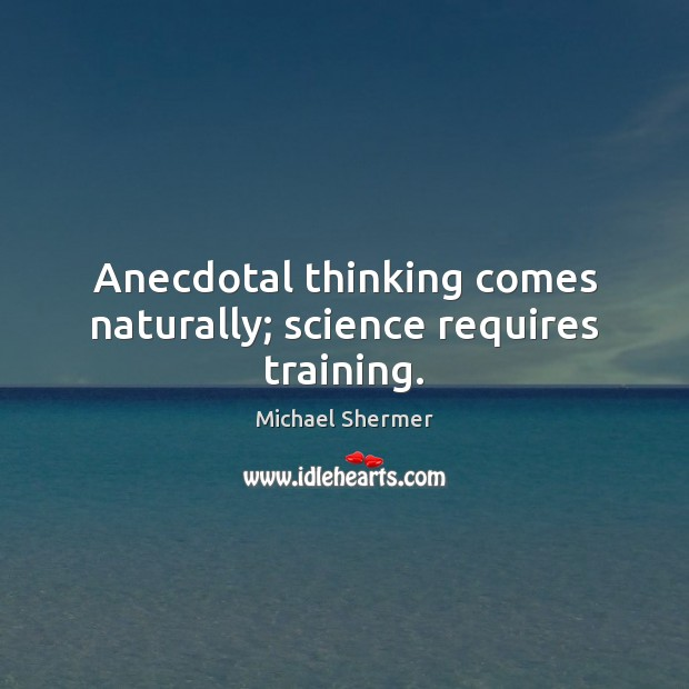Anecdotal thinking comes naturally; science requires training. Michael Shermer Picture Quote