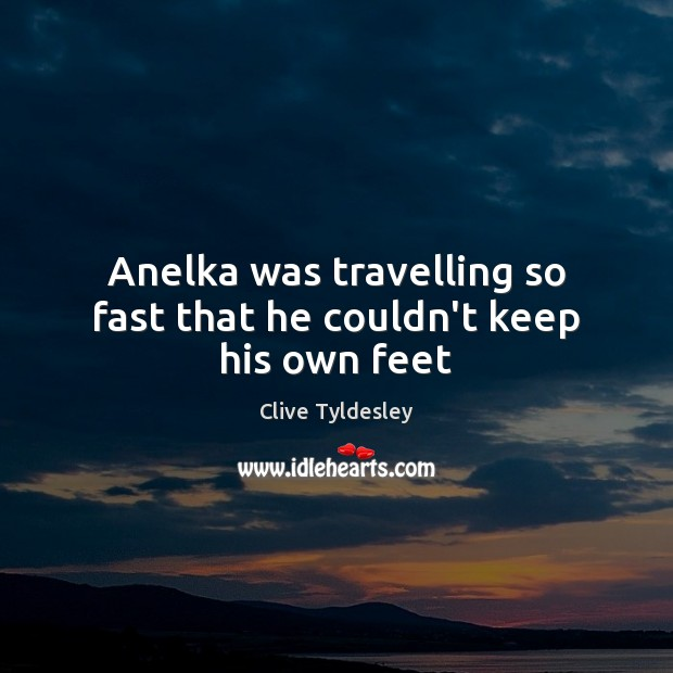 Anelka was travelling so fast that he couldn't keep his own feet Travel Quotes Image