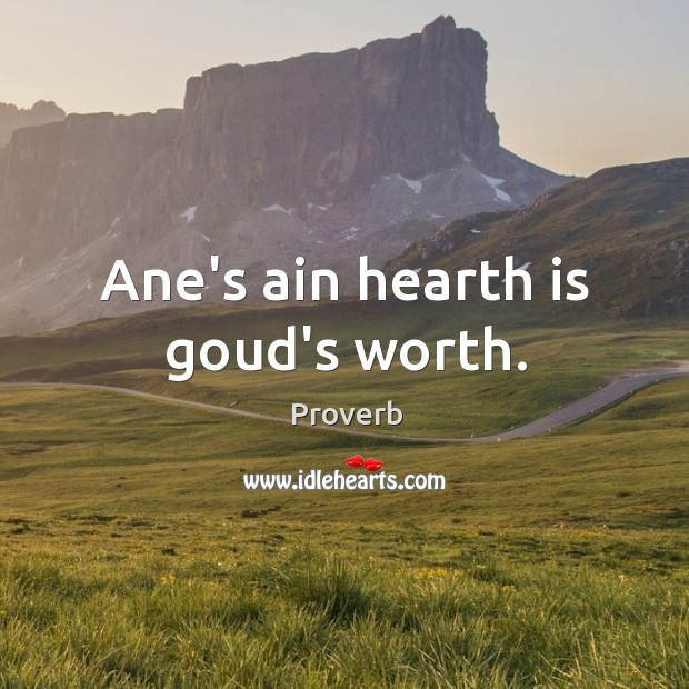 Image, Ane's ain hearth is goud's worth.