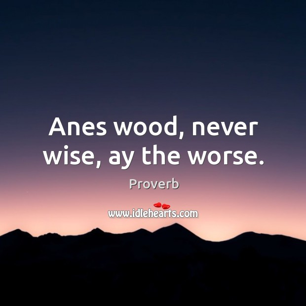 Anes wood, never wise, ay the worse. Image