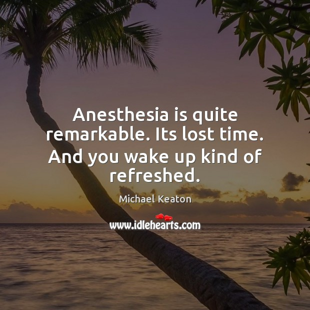 Image, Anesthesia is quite remarkable. Its lost time. And you wake up kind of refreshed.